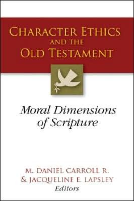CarCharEth - Character Ethics and the Old Testament: Moral Dimensions of Scripture, by M. Daniel Carroll R.