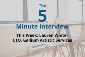 Catch This Week's 5-Minute Interview with Lauren Winter, the CTO of Gallium Artistic Services