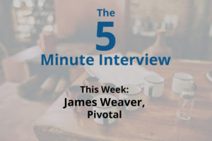 Catch This Week's 5-Minute Interview with James Weaver, Developer Advocate at Pivotal