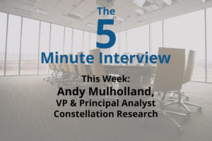 Catch This Week's 5-Minute Interview with Andy Mulholland, VP & Analyst at Constellation Research