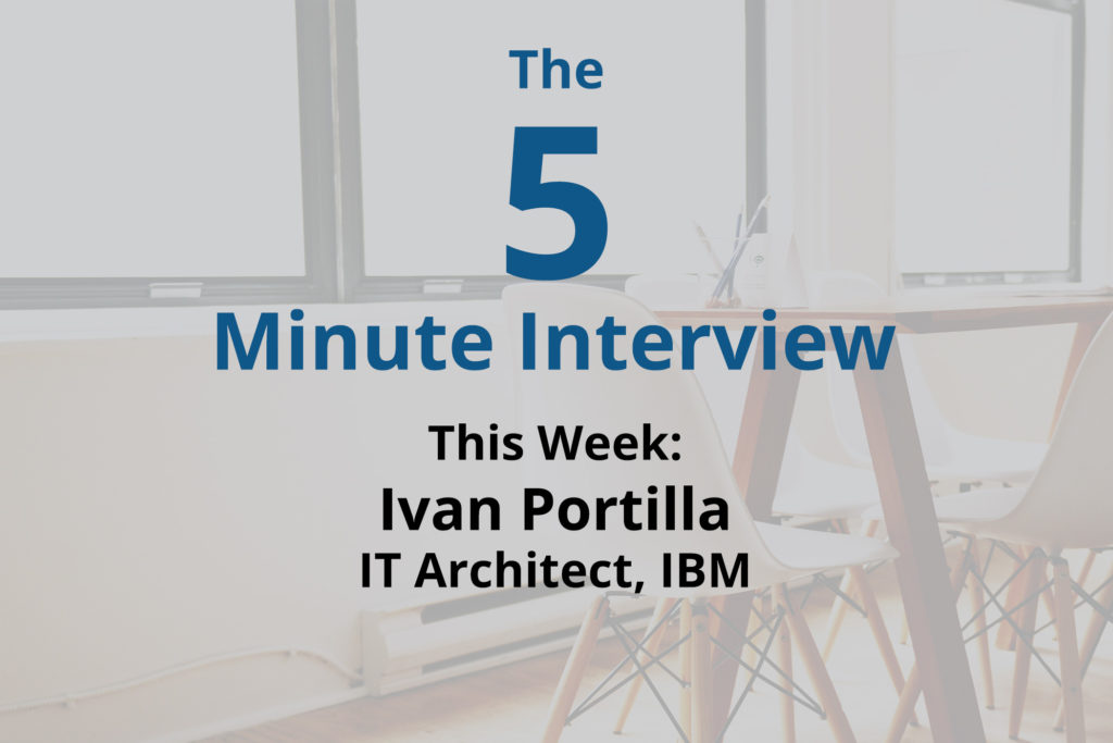 Catch this week's 5-Minute Interview with Ivan Portilla, IT Architect at IBM