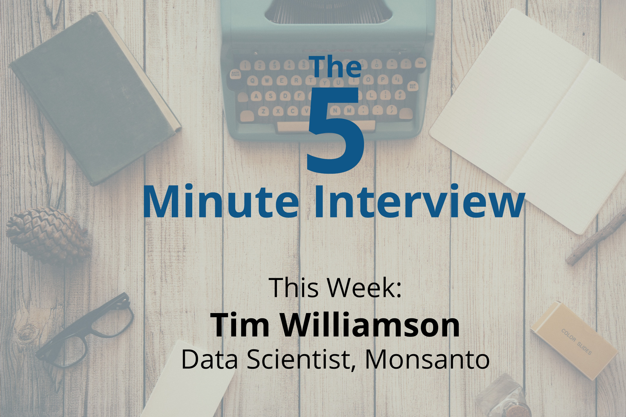 Catch this week's 5-Minute Interview with Tim Williamson, Data Scientist at Monsanto, on