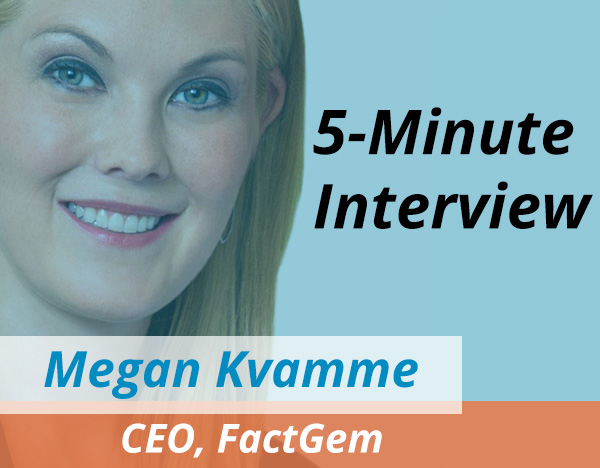 Catch this week's 5-Minute Interview with Megan Kvamme, CEO of FactGem