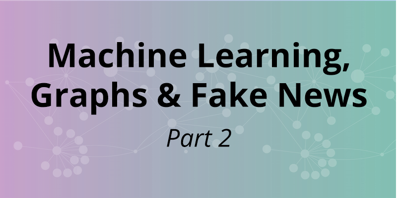 Learn how the convergence of graph tech and machine learning are used to combat fake news, part 2
