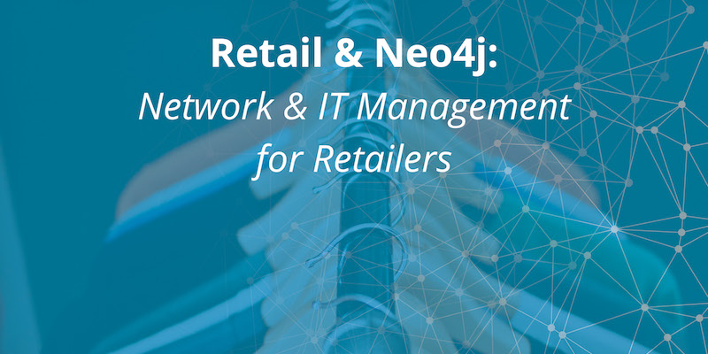 Learn how Neo4j enables retail IT organizations to efficiently address network and IT management