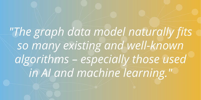 Quote: The graph data model naturally fits so many existing and well-known algorithms -- especially those used in AI and machine learning.
