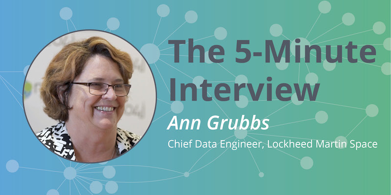 Check out this 5-minute interview with Ann Grubbs, Chief Data Engineer at Lockheed Martin Space.