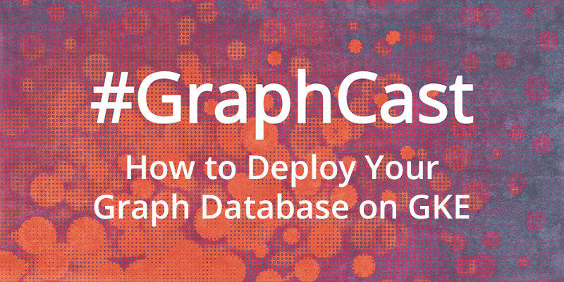 Catch this week's GraphCast: David Allen explains how to deploy your graph database on GKE