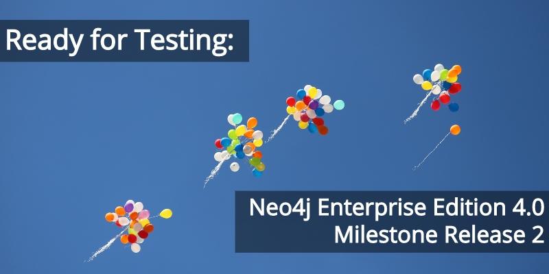 Ready for Testing: Neo4j Enterprise Edition 4.0 Milestone Release 2