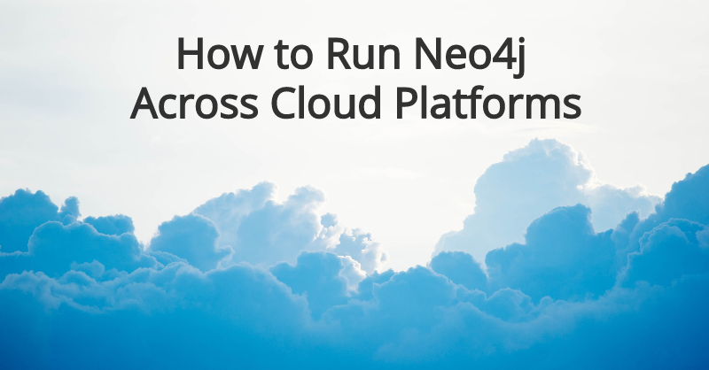 Learn how to run Neo4j across cloud platforms.