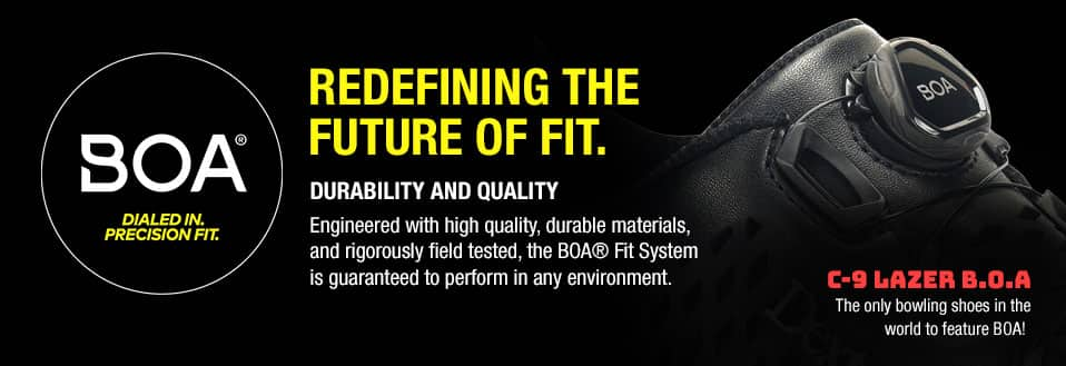 BOA® Dialed in. Precision fit. Redefining hte future of fit. Durability and Quality. Engineered with high quality, durable materials and rigorously field tested, the BOA® Fit System is guaranteed to perform in any environment. C-9 Lazer B.O.A. The only bowling shoes in the world to feature BOA!
