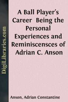 A Ball Player's Career  Being the Personal Experiences and Reminiscensces of Adrian C. Anson