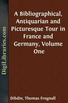 A Bibliographical, Antiquarian and Picturesque Tour in France and Germany, Volume One