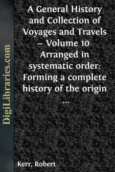 A General History and Collection of Voyages and Travels - Volume 10  Arranged in systematic order: Forming a complete history of the origin and progress of navigation, discovery, and commerce, by sea and land, from the earliest ages to the present time.