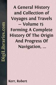 A General History and Collection of Voyages and Travels - Volume 15  Forming A Complete History Of The Origin And Progress Of Navigation, Discovery, And Commerce, By Sea And Land, From The Earliest Ages To The Present Time