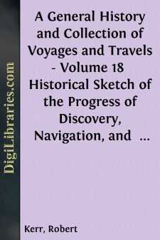 A General History and Collection of Voyages and Travels - Volume 18  Historical Sketch of the Progress of Discovery, Navigation, and  Commerce, from the Earliest Records to the Beginning of the Nineteenth  Century, By William Stevenson