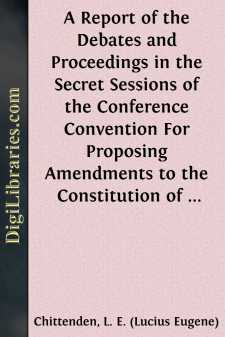 A Report of the Debates and Proceedings in the Secret Sessions of the Conference Convention For Proposing Amendments to the Constitution of the United States, Held at Washington, D.C., in February, A.D. 1861