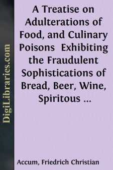 A Treatise on Adulterations of Food, and Culinary Poisons  Exhibiting the Fraudulent Sophistications of Bread, Beer, Wine, Spiritous Liquors, Tea, Coffee, Cream, Confectionery, Vinegar, Mustard, Pepper, Cheese, Olive Oil, Pickles, and Other Articles Employed in Domestic Economy