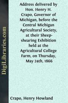 Address delivered by Hon. Henry H. Crapo, Governor of Michigan, before the Central Michigan Agricultural Society, at their Sheep-shearing Exhibition held at the Agricultural College Farm, on Thursday, May 24th, 1866