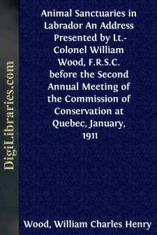 Animal Sanctuaries in Labrador An Address Presented by Lt.-Colonel William Wood, F.R.S.C. before the Second Annual Meeting of the Commission of Conservation at Quebec, January, 1911