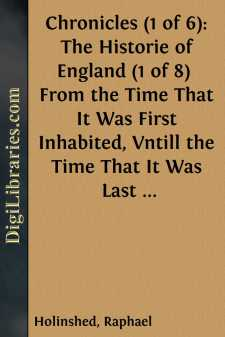 Chronicles (1 of 6): The Historie of England (1 of 8)  From the Time That It Was First Inhabited, Vntill the Time That It Was Last Conquered: Wherein the Sundrie Alterations of the State Vnder Forren People Is Declared; And Other Manifold Observations Remembred