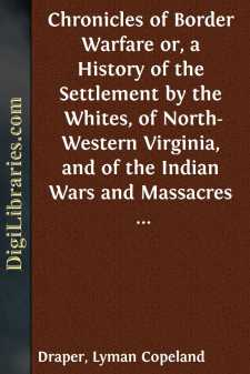 Chronicles of Border Warfare or, a History of the Settlement by the Whites, of North-Western Virginia, and of the Indian Wars and Massacres in that section of the Indian Wars and Massacres in that section of the State