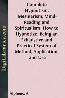 Complete Hypnotism, Mesmerism, Mind-Reading and Spiritualism  How to Hypnotize: Being an Exhaustive and Practical System of Method, Application, and Use