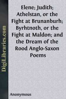 Elene; Judith; Athelstan, or the Fight at Brunanburh; Byrhtnoth, or the Fight at Maldon; and the Dream of the Rood