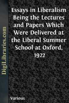 Essays in Liberalism Being the Lectures and Papers Which Were Delivered at the Liberal Summer School at Oxford, 1922