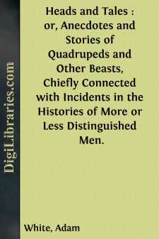 Heads and Tales : or, Anecdotes and Stories of Quadrupeds and Other Beasts, Chiefly Connected with Incidents in the Histories of More or Less Distinguished Men.