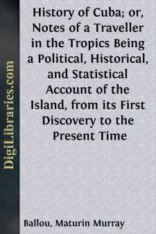 History of Cuba; or, Notes of a Traveller in the Tropics Being a Political, Historical, and Statistical Account of the Island, from its First Discovery to the Present Time