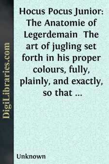 Hocus Pocus Junior: The Anatomie of Legerdemain  The art of jugling set forth in his proper colours, fully, plainly, and exactly, so that an ignorant person may thereby learn the full perfection of the same, after a little practise.