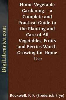 Home Vegetable Gardening - a Complete and Practical Guide to the Planting and Care of All Vegetables, Fruits and Berries Worth Growing for Home Use