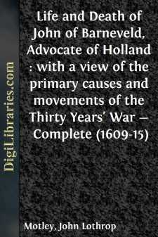 Life and Death of John of Barneveld, Advocate of Holland : with a view of the primary causes and movements of the Thirty Years' War - Complete (1609-15)