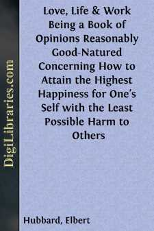 Love, Life & Work Being a Book of Opinions Reasonably Good-Natured Concerning How to Attain the Highest Happiness for One's Self with the Least Possible Harm to Others