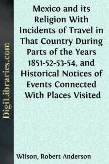 Mexico and its Religion With Incidents of Travel in That Country During Parts of the Years 1851-52-53-54, and Historical Notices of Events Connected With Places Visited