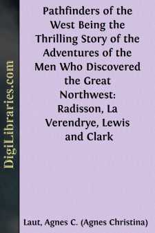 Pathfinders of the West Being the Thrilling Story of the Adventures of the Men Who Discovered the Great Northwest: Radisson, La Verendrye, Lewis and Clark
