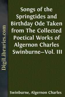 Songs of the Springtides and Birthday Ode Taken from The Collected Poetical Works of Algernon Charles Swinburne-Vol. III