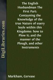 The English Husbandman The First Part: Contayning the Knowledge of the true Nature of euery Soyle within this Kingdome: how to Plow it; and the manner of the Plough, and other Instruments
