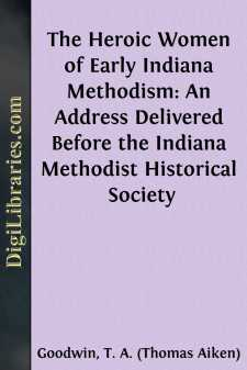 The Heroic Women of Early Indiana Methodism: An Address Delivered Before the Indiana Methodist Historical Society