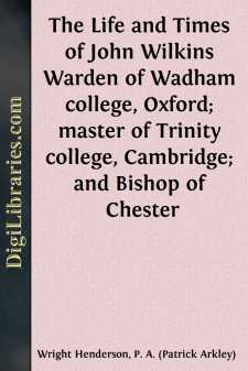 The Life and Times of John Wilkins Warden of Wadham college, Oxford; master of Trinity college, Cambridge; and Bishop of Chester