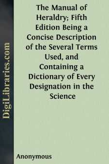 The Manual of Heraldry; Fifth Edition Being a Concise Description of the Several Terms Used, and Containing a Dictionary of Every Designation in the Science