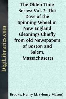 The Olden Time Series: Vol. 2: The Days of the Spinning-Wheel in New England Gleanings Chiefly from old Newspapers of Boston and Salem, Massachusetts