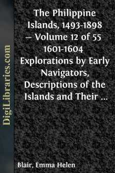 The Philippine Islands, 1493-1898 - Volume 12 of 55  1601-1604  Explorations by Early Navigators, Descriptions of the Islands and Their Peoples, Their History and Records of the Catholic Missions, as Related in Contemporaneous Books and Manuscripts, Showing the Political, Economic, Commercial and Religious Conditions of Those Islands from Their Earliest Relations with European Nations to the Close of the Nineteenth Century