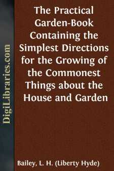 The Practical Garden-Book Containing the Simplest Directions for the Growing of the Commonest Things about the House and Garden