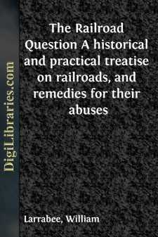 The Railroad Question A historical and practical treatise on railroads, and remedies for their abuses