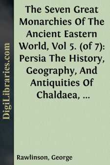 The Seven Great Monarchies Of The Ancient Eastern World, Vol 5. (of 7): Persia The History, Geography, And Antiquities Of Chaldaea, Assyria, Babylon, Media, Persia, Parthia, And Sassanian or New Persian Empire; With Maps and Illustrations.