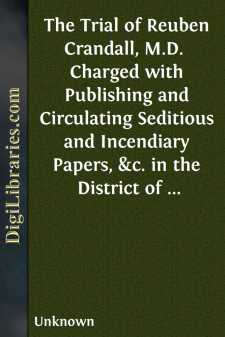 The Trial of Reuben Crandall, M.D.  Charged with Publishing and Circulating Seditious and Incendiary Papers, &c. in the District of Columbia, with the Intent of Exciting Servile Insurrection. Carefully Reported, and Compiled from the Written Statements of the Court and the Counsel.