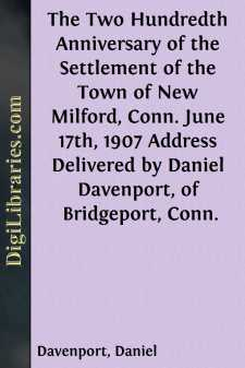The Two Hundredth Anniversary of the Settlement of the Town of New Milford, Conn. June 17th, 1907 Address Delivered by Daniel Davenport, of Bridgeport, Conn.