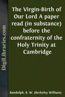 The Virgin-Birth of Our Lord A paper read (in substance) before the confraternity of the Holy Trinity at Cambridge